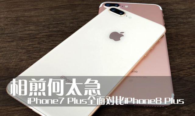 相煎何太急iPhone7 Plus全面对比iPhone8 Plus